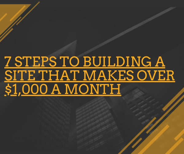 7 Steps to Building a Site That Makes Over $1,000 a Month